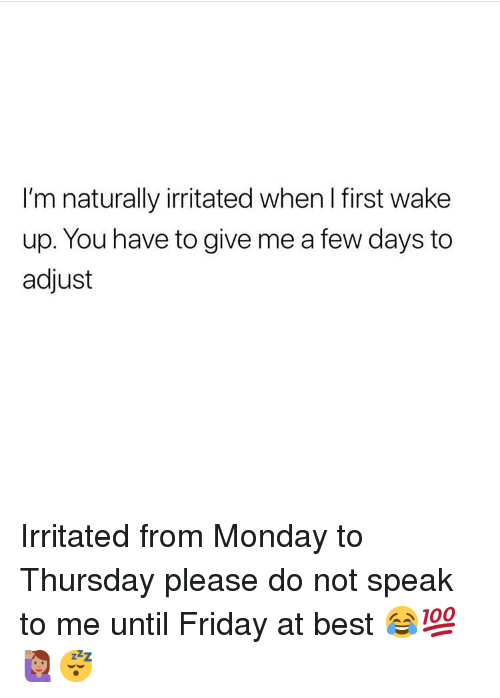 Friday, Memes, and Best: I'm naturally irritated when I first wake  up. You have to give me a few days to  adjust Irritated from Monday to Thursday please do not speak to me until Friday at best 😂💯🙋🏽♀️😴