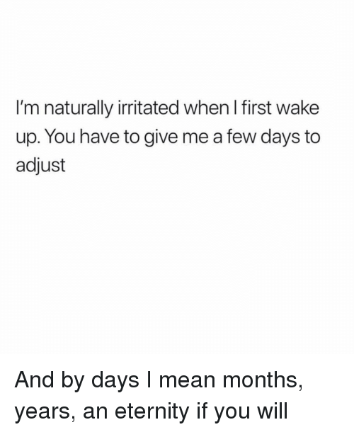 Mean, Girl Memes, and Eternity: I'm naturally irritated when l first wake  up. You have to give me a few days to  adjust And by days I mean months, years, an eternity if you will