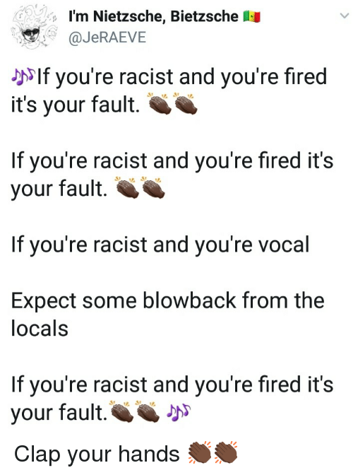 Racist, Nietzsche, and Clap: I'm Nietzsche, Bietzsche  aJeRAEVE  ^If you're racist and you're fired  it's your fault.  If you're racist and you're fired it's  your fault.  If you're racist and you're vocal  Expect some blowback from the  locals  If you're racist and you're fired it's  your fault. Clap your hands 👏🏿👏🏿