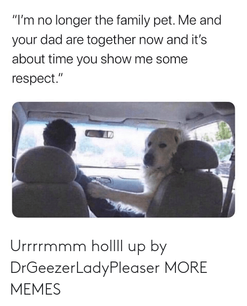 """show me: """"I'm no longer the family pet. Me and  your dad are together now and it's  about time you show me some  respect."""" Urrrrmmm hollll up by DrGeezerLadyPleaser MORE MEMES"""