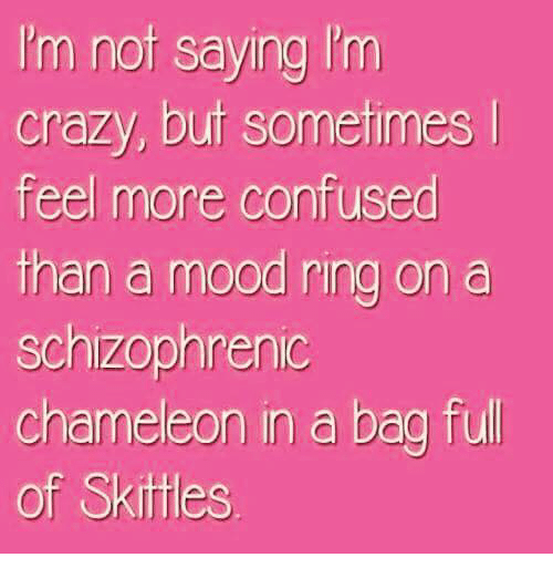 Confused, Crazy, and Dank: I'm nof saying I'm  crazy, buf sometimes  feel more confused  than a mood ring on a  schizophrenic  chameleon in a bag full  of Skittles