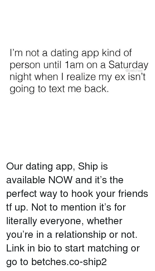 Dating, Friends, and Link: I'm not a dating app kind of  person until 1am on a Saturday  night when I realize my ex isn't  going to text me back.  @betches Our dating app, Ship is available NOW and it's the perfect way to hook your friends tf up. Not to mention it's for literally everyone, whether you're in a relationship or not. Link in bio to start matching or go to betches.co-ship2