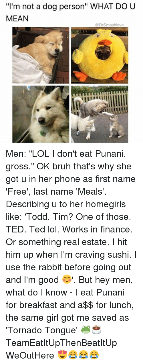 """Bruh, Finance, and Lol: """"I'm not a dog person"""" WHAT DO U  MEAN  DrSmashlove Men: """"LOL I don't eat Punani, gross."""" OK bruh that's why she got u in her phone as first name 'Free', last name 'Meals'. Describing u to her homegirls like: 'Todd. Tim? One of those. TED. Ted lol. Works in finance. Or something real estate. I hit him up when I'm craving sushi. I use the rabbit before going out and I'm good ☺️'. But hey men, what do I know - I eat Punani for breakfast and a$$ for lunch, the same girl got me saved as 'Tornado Tongue' 🐸☕️ TeamEatItUpThenBeatItUp WeOutHere 😍😂😂😂"""