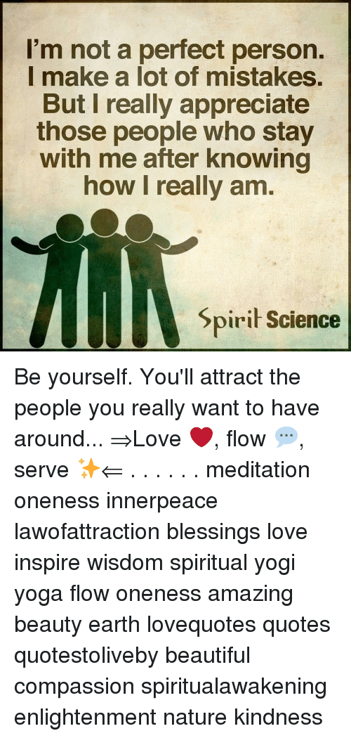 Beautiful, Love, and Memes: I'm not a perfect person.  I make a lot of mistakes.  But l really appreciate  those people who stay  with me after knowing  how I really am  piri Science Be yourself. You'll attract the people you really want to have around... ⇒Love ❤️, flow 💬, serve ✨⇐ . . . . . . meditation oneness innerpeace lawofattraction blessings love inspire wisdom spiritual yogi yoga flow oneness amazing beauty earth lovequotes quotes quotestoliveby beautiful compassion spiritualawakening enlightenment nature kindness