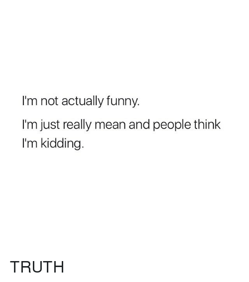 Funny, Mean, and Girl Memes: I'm not actually funny.  I'm just really mean and people think  I'm kidding TRUTH