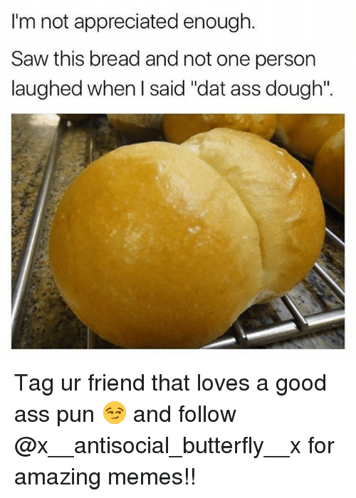"Ass, Dat Ass, and Memes: I'm not appreciated enough  Im not appreciated  Saw this bread and not one person  laughed when I said ""dat ass dough"". Tag ur friend that loves a good ass pun 😏 and follow @x__antisocial_butterfly__x for amazing memes!!"