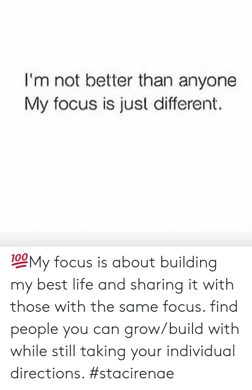 with-the-same: I'm not better than anyone  My focus is just different. 💯My focus is about building my best life and sharing it with those with the same focus. find people you can grow/build with while still taking your individual directions. #stacirenae