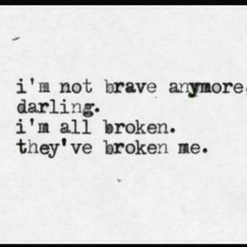 Brave, All, and Darling: i'm not brave anymore  darling.  i'm all broken.  they've broken me.