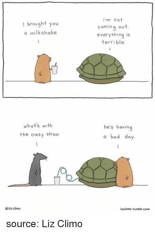 Bad, Bad Day, and Crazy: I'm not  coming out  everything is  terrible.  brought you  a milkshake  whats with  the crazy strow  he's having  a bad day  Oliz climo  lizclimo.tumbir.com source: Liz Climo