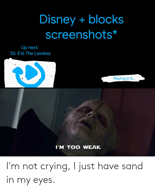 Im Not Crying: I'm not crying, I just have sand in my eyes.
