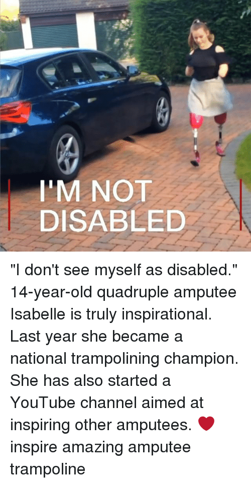 """Memes, youtube.com, and Trampoline: I'M NOT  DISABLED """"I don't see myself as disabled."""" 14-year-old quadruple amputee Isabelle is truly inspirational. Last year she became a national trampolining champion. She has also started a YouTube channel aimed at inspiring other amputees. ❤️ inspire amazing amputee trampoline"""