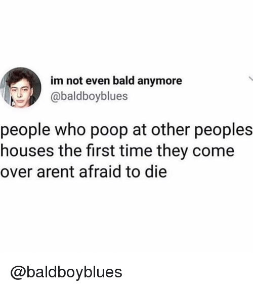 Come Over, Poop, and Time: im not even bald anymore  abaldboyblues  people who poop at other peoples  houses the first time they come  over arent afraid to die @baldboyblues