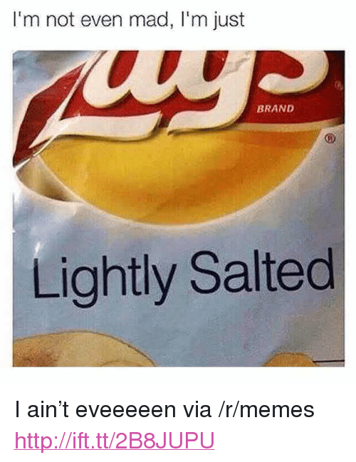 "Memes, Http, and Mad: I'm not even mad, I'm just  BRAND  Lightly Salted <p>I ain&rsquo;t eveeeeen via /r/memes <a href=""http://ift.tt/2B8JUPU"">http://ift.tt/2B8JUPU</a></p>"