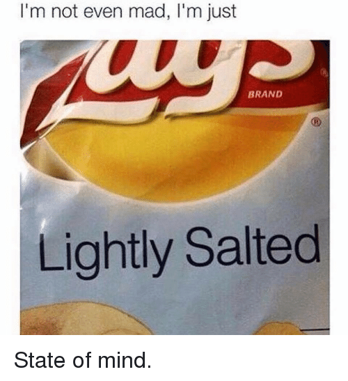 Mad, Mind, and Brand: I'm not even mad, I'm just  BRAND  Lightly Salted State of mind.