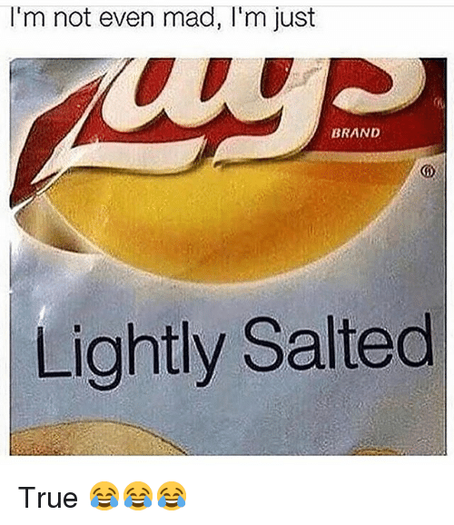 Funny, True, and Mad: I'm not even mad, I'm just  BRAND  Lightly Salted True 😂😂😂