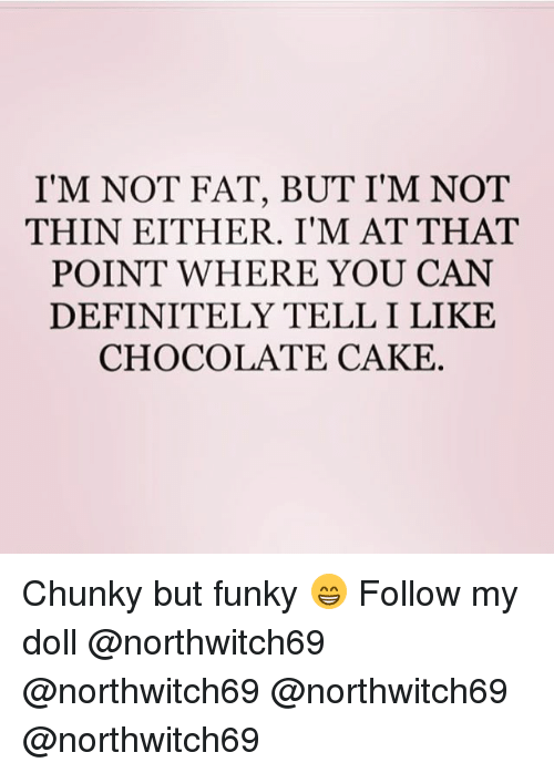 Telles: I'M NOT FAT, BUT I'M NOT  THIN EITHER. I'M AT THAT  POINT WHERE YOU CAN  DEFINITELY TELL I LIKE  CHOCOLATE CAKE Chunky but funky 😁 Follow my doll @northwitch69 @northwitch69 @northwitch69 @northwitch69