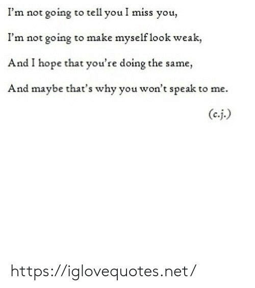 Hope, Net, and Why: I'm not going to tell you I miss you,  I'm not going to make myself look weak,  And I hope that you're doing the same,  And maybe that's why you won't speak to me.  (ej.) https://iglovequotes.net/