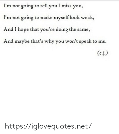 Hope, Net, and Why: I'm not going to tell you I miss you,  I'm not going to make myself look weak,  And I hope that you're doing the same,  And maybe that's why you won't speak to me.  (c.j.) https://iglovequotes.net/