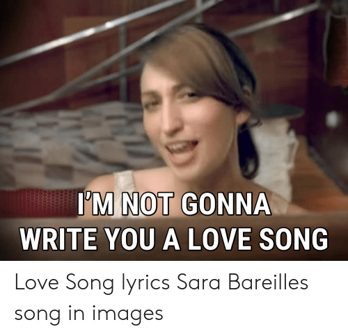 I M Not Gonna Write You A Love Song Love Song Lyrics Sara Bareilles Song In Images Love Meme On Conservative Memes