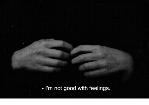 Good, Feelings, and Not Good: I'm not good with feelings.