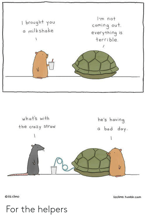 Lizclimo Tumblr: Im not  I brought you  a milkshake  coming out  everything is  terrible.  whats with  the crazy strow  he's having  a bad day  liz climo  lizclimo. tumblr.com For the helpers