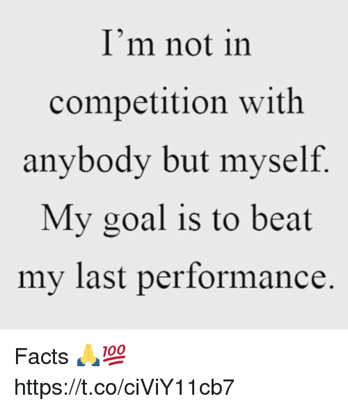 Facts, Goal, and Beat: I'm not in  competition with  anybody but myself  My goal is to beat  my last performance Facts 🙏💯 https://t.co/ciViY11cb7