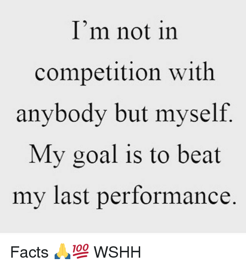Facts, Memes, and Wshh: I'm not in  competition witlh  anybody but myself  My goal is to beat  my last performance Facts 🙏💯 WSHH