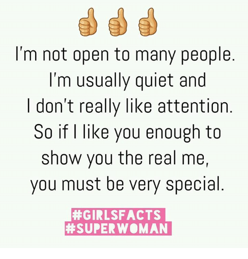 superwoman: I'm not open to many people  I'm usually quiet and  I don't really like attention  So if I like you enough to  show you the real me,  you must be very special