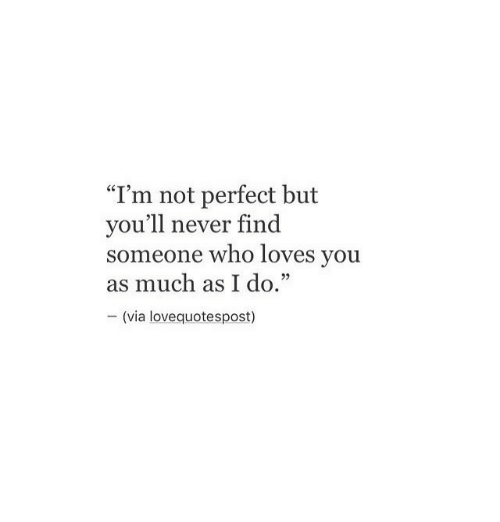 """Never, Who, and Via: """"I'm not perfect but  vou'll never find  someone who loves you  as much as I do.""""  - (via lovequotespost)"""