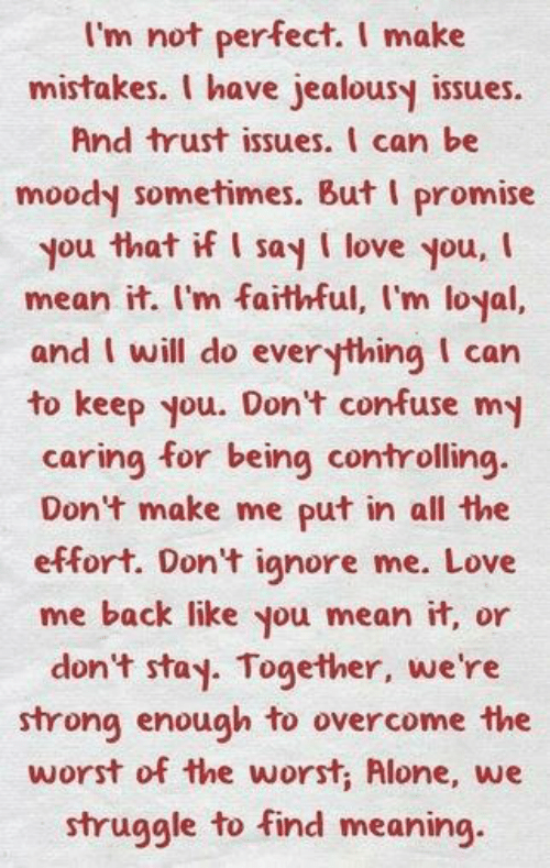 Being Alone, Love, and Memes: I'm not perfect. I make  mistakes. I have jealousy issues  And trust issues. I can be  moody sometimes. But I promise  you that if I say I love you,  mean it. I'm faithful, I'm loyal,  and I will do everything I can  to keep you. Don't confuse my  caring for being controlling.  Don't make me put in all the  effort. Don't ignore me. Love  me back like you mean it, or  don't stay. Together, we're  strong enough to overcome the  worst of the worst, Alone, we  struggle to find meaning.