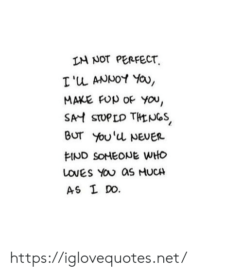 Never, Net, and Who: IM NOT PERFECT  I'u ANNOY Yau,  MAKE FUp OF YOu,  SAH STUPLD THENGS  BUT You'u NEVER  EIND SOHEONE WHO  LOVES YOU as HUCH  AS I DO. https://iglovequotes.net/