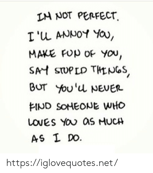 Never, Net, and Who: IM NOT PERFECT  I'u ANNOY YOa,  MAKE FUp OF You,  SAH STUPLD THLNGS  Bur You'u NEVER  FIND SONEONE WHO  LOVES YOU aS HUCH  AS I DO. https://iglovequotes.net/