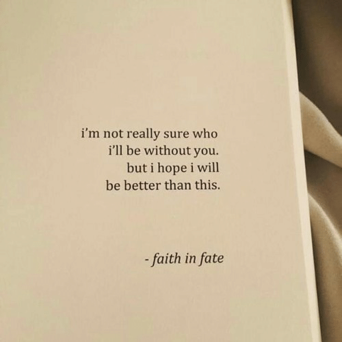 Faith, Fate, and Hope: i'm not really sure who  i'll be without you.  but i hope i will  be better than this.  - faith in fate