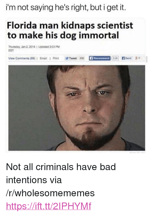 """Bad, Florida Man, and Florida: i'm not saying he's right, but i get it.  Florida man kidnaps scientist  to make his dog immortal  Thurnday, Jan2,20141 Upcated 303 PM  EST  Viow Comments(99):  Ernaa  Print  獷Tweet m <p>Not all criminals have bad intentions via /r/wholesomememes <a href=""""https://ift.tt/2IPHYMf"""">https://ift.tt/2IPHYMf</a></p>"""