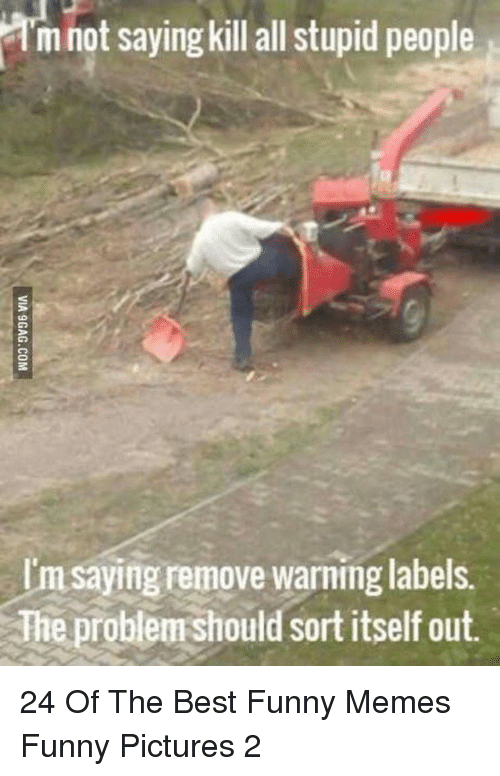 Funny, Memes, and Best: I'm not saying killall stupid people  I'm saying remove warning labels.  The problem should sort itself out. 24 Of The Best Funny Memes Funny Pictures 2