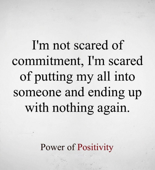 Power, All, and Scared: I'm not scared of  commitment, I'm scared  of putting my all into  someone and ending up  with nothing again  Power of Positivity