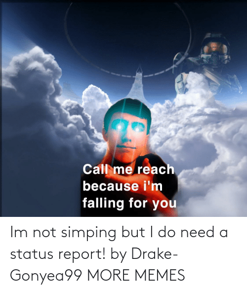 Im Not: Im not simping but I do need a status report! by Drake-Gonyea99 MORE MEMES