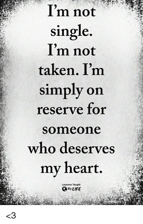 Life, Memes, and Taken: Im not  single.  I'm not  taken. I'm  simply on  reserve for  Someone  who deserves  my heart.  Lessons Taught  By LIFE <3
