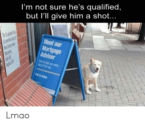 Lmao, Memes, and Today: I'm not sure he's qualified,  but I'll give him a shot...  Meet our  Mortgage  Adviser  Mces  Call is today Lmao