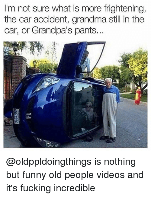 Fucking, Funny, and Grandma: I'm not sure what is more frightening,  the car accident, grandma still in the  car, or Grandpa's pants. @oldppldoingthings is nothing but funny old people videos and it's fucking incredible