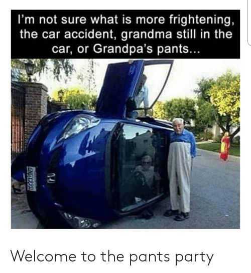 Funny, Grandma, and Party: I'm not sure what is more frightening,  the car accident, grandma still in the  car, or Grandpa's pants...  ENGY990 Welcome to the pants party