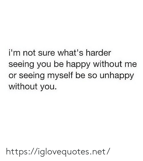 not sure: i'm not sure what's harder  seeing you be happy without me  or seeing myself be so unhappy  without you. https://iglovequotes.net/