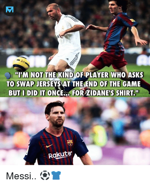 """Memes, The Game, and Game: IM NOT THE KIND OF PLAYER WHO ASKS  TO SWAP JERSEYS ATTHEEND OF THE GAME  BUT I DID IT ONCE.., FOR ZIDANE'S SHIRT.""""  Rakuten Messi.. ⚽️👕"""