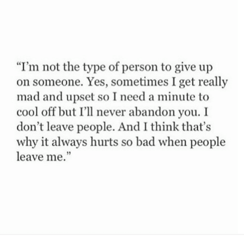 "Bad, Cool, and Mad: ""I'm not the type of person to give up  on someone. Yes, sometimes I get really  mad and upset so I need a minute to  cool off but I'll never abandon you. I  don't leave people. And I think that's  why it always hurts so bad when people  leave me."""