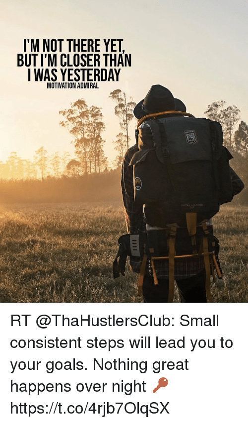 Funny, Goals, and Lead: I'M NOT THERE YET  BUT I'M CLOSER THAN  I WAS YESTERDAY  MOTIVATION ADMIRAL RT @ThaHustlersClub: Small consistent steps will lead you to your goals. Nothing great happens over night 🔑 https://t.co/4rjb7OlqSX