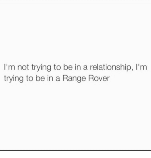 Range Rover, In a Relationship, and Rover: I'm not trying to be in a relationship, I'm  trying to be in a Range Rover