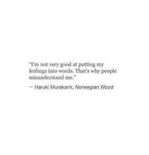 "Good, Norwegian, and Why: I'm not very good at putting my  feelings into words. That's why people  misunderstand me.""  -Haruki Murakami, Norwegian Wood"
