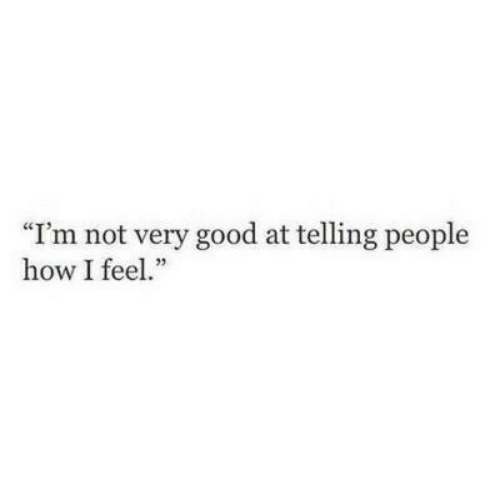 "Good, How, and Feel: ""I'm not very good at telling people  how I feel."""