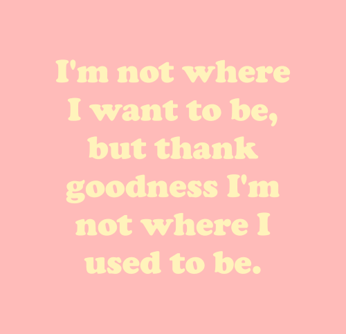 Used, I Want To, and Thank: I'm not where  I want to be,  but thank  goodness I'm  not where I  used to be.