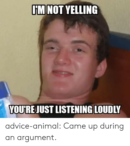 Advice, Tumblr, and Animal: I'M NOT YELLING  YOU'RE JUST LISTENING LOUDLY advice-animal:  Came up during an argument.